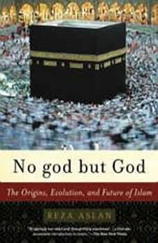 No god But God: The Origins, Evolution, and Future of Islam The Origins, Evolution, and Future of Islam, Reza Aslan