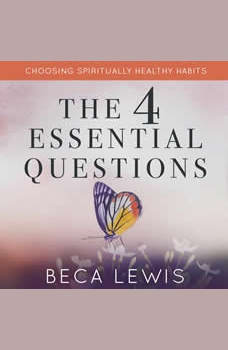 The Four Essential Questions: Choosing Spiritually Healthy Habits, Beca Lewis