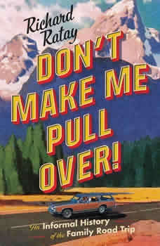 Don't Make Me Pull Over!: An Informal History of the Family Road Trip, Richard Ratay