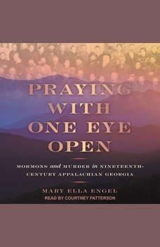 Praying with One Eye Open: Mormons and Murder in Nineteenth-Century Appalachian Georgia, Mary Ella Engel
