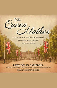 The Queen Mother: The Untold Story of Elizabeth Bowes Lyon, Who Became Queen Elizabeth The Queen Mother, Lady Colin Campbell