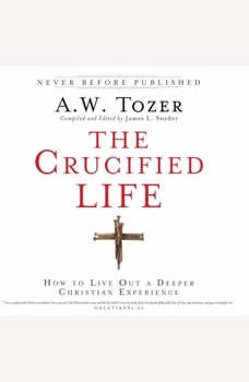 The Crucified Life: How To Live Out A Deeper Christian Experience How To Live Out A Deeper Christian Experience, A.W. Tozer