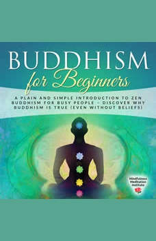 Buddhism for Beginners: A plain and simple Introduction to Zen Buddhism for busy People � discover why Buddhism is true (even without Beliefs) (Guided Meditations and Mindfulness), Mindfulness Meditation Institute