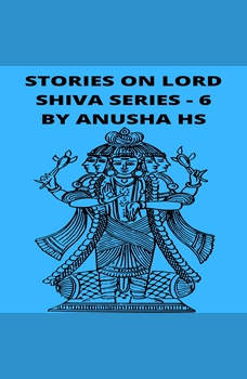 Stories on lord Shiva series - 6: from various sources of Shiva Purana, Anusha HS