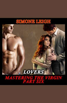 'Lovers' - 'Mastering the Virgin' Part Six: A BDSM Menage Erotic Romance, Simone Leigh