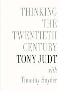 Thinking the Twentieth Century, Tony Judt, with Timothy Snyder