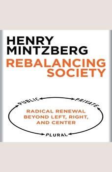Rebalancing Society: Radical Renewal Beyond Left, Right, and Center, Henry Mintzberg