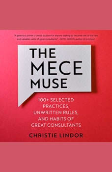 The MECE Muse: 100+ Selected Practices, Unwritten Rules, and Habits of Great Consultants 100+ Selected Practices, Unwritten Rules, and Habits of Great Consultants, Christie Lindor