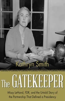 The Gatekeeper: Missy LeHand, FDR, and the Untold Story of the Partnership That Defined a Presidency, Kathryn Smith