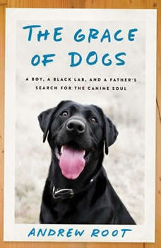 The Grace of Dogs: A Boy, a Black Lab, and a Father's Search for the Canine Soul, Andrew Root