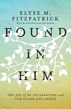Found in Him: The Joy of the Incarnation and Our Union with Christ The Joy of the Incarnation and Our Union with Christ, Elyse M. Fitzpatrick