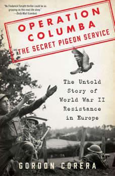 Operation Columba--The Secret Pigeon Service: The Untold Story of World War II Resistance in Europe, Gordon Corera