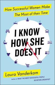 I Know How She Does It: How Successful Women Make the Most of Their Time, Laura Vanderkam