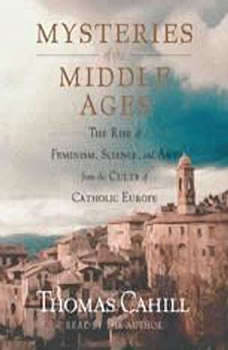 Mysteries of the Middle Ages: The Rise of Feminism, Science and Art from the Cults of Catholic Europe The Rise of Feminism, Science and Art from the Cults of Catholic Europe, Thomas Cahill