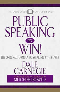 Public Speaking to Win: The Original Formula To Speaking With Power (Abridged) The Original Formula To Speaking With Power (Abridged), Dale Carnegie