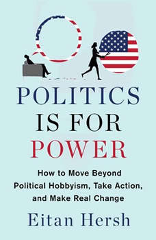 Politics is for Power: How to Move Beyond Political Hobbyism, Take Action, and Make Real Change, Eitan Hersh