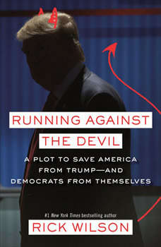 Running Against the Devil: A Plot to Save America from Trump--and Democrats from Themselves, Rick Wilson