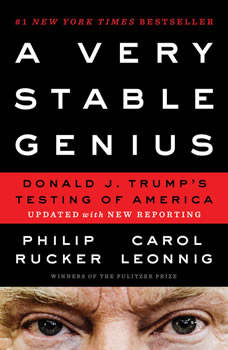 A Very Stable Genius: Donald J. Trump's Testing of America, Philip Rucker
