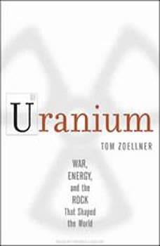 Uranium: War, Energy, and the Rock That Shaped the World War, Energy, and the Rock That Shaped the World, Tom Zoellner