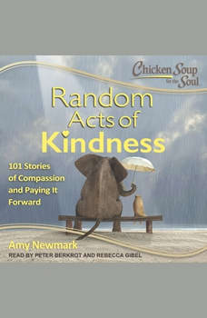 Chicken Soup for the Soul: Random Acts of Kindness: 101 Stories of Compassion and Paying It Forward, Amy Newmark