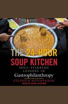 The 24-Hour Soup Kitchen: Soul-Stirring Lessons in Gastrophilanthropy, Stephen Henderson