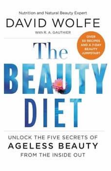 The Beauty Diet: Unlock the Five Secrets of Ageless Beauty from the Inside Out Unlock the Five Secrets of Ageless Beauty from the Inside Out, David Wolfe