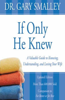If Only He Knew: A Valuable Guide to Knowing, Understanding, and Loving Your Wife A Valuable Guide to Knowing, Understanding, and Loving Your Wife, Gary Smalley