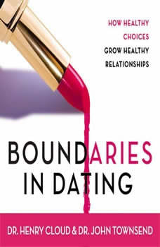 Boundaries in Dating: How Healthy Choices Grow Healthy Relationships, Henry Cloud