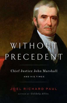 Without Precedent: Chief Justice John Marshall and His Times, Joel Richard Paul