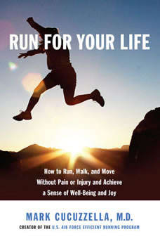 Run for Your Life: How to Run, Walk, and Move Without Pain or Injury and Achieve a Sense of Well-Being and Joy, Mark Cucuzzella, MD