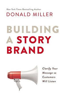 Building a StoryBrand: Clarify Your Message So Customers Will Listen, Donald Miller