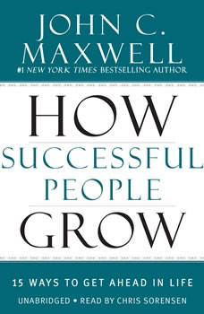 How Successful People Grow: 15 Ways to Get Ahead in Life 15 Ways to Get Ahead in Life, John C. Maxwell