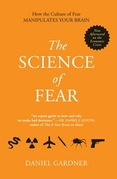 The Science of Fear: Why We Fear the Things We Should not- and Put Ourselves in Great Danger, Daniel Gardner