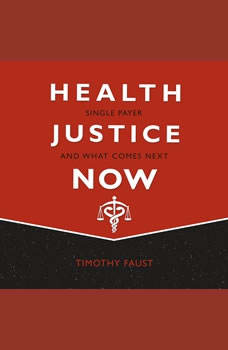 Health Justice Now: Single Payer and What Comes Next, Timothy Faust