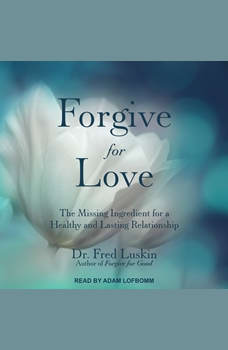 Forgive for Love: The Missing Ingredient for a Healthy and  Lasting Relationship, Dr. Fred Luskin