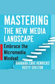 Mastering the New Media Landscape: Embrace the Micromedia Mindset, Barbara Cave Henricks
