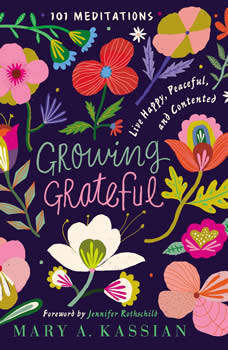 Growing Grateful: Live Happy, Peaceful, and Contented, Mary A. Kassian