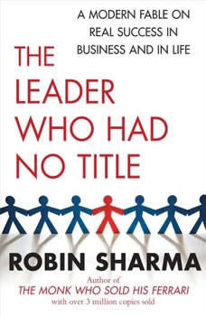 The Leader Who Had No Title: A Modern Fable on Real Success in Business and in Life, Robin Sharma