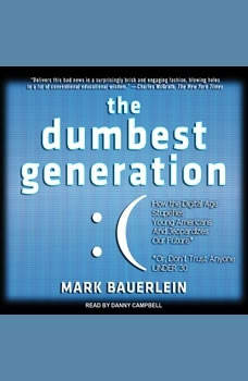 The Dumbest Generation: How the Digital Age Stupefies Young Americans and Jeopardizes Our Future (Or, Don't Trust Anyone Under 30) How the Digital Age Stupefies Young Americans and Jeopardizes Our Future (Or, Don't Trust Anyone Under 30), Mark Bauerlein