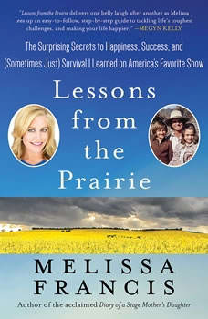 Lessons from the Prairie: The Surprising Secrets to Happiness, Success, and (Sometimes Just) Survival I Learned on America's Favorite Show The Surprising Secrets to Happiness, Success, and (Sometimes Just) Survival I Learned on America's Favorite Show, Melissa Francis