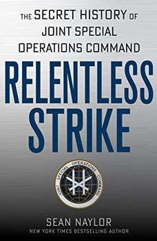 Relentless Strike: The Secret History of Joint Special Operations Command, Sean Naylor