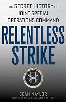 Relentless Strike: The Secret History of Joint Special Operations Command The Secret History of Joint Special Operations Command, Sean Naylor