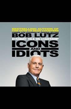 Icons and Idiots: Straight Talk on Leadership Straight Talk on Leadership, Bob Lutz