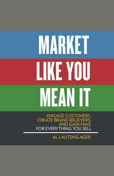 Market Like You Mean It: Engage Customers, Create Brand Believers, and Gain Fans for Everything You Sell Engage Customers, Create Brand Believers, and Gain Fans for Everything You Sell, Al Lautenslager