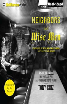 Neighbors and Wise Men: Sacred Encounters in a Portland Pub and Other Unexpected Places Sacred Encounters in a Portland Pub and Other Unexpected Places, Tony Kriz