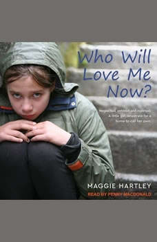 Who Will Love Me Now?: Neglected, Unloved and Rejected. A Little Girl Desperate for a Home to Call Her Own Neglected, Unloved and Rejected. A Little Girl Desperate for a Home to Call Her Own, Maggie Hartley