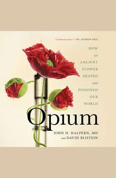 Opium: How an Ancient Flower Shaped and Poisoned Our World How an Ancient Flower Shaped and Poisoned Our World, John H. Halpern