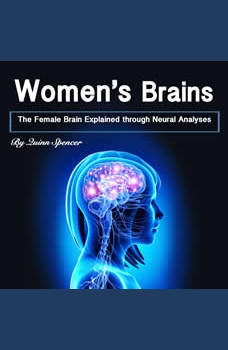 Women's Brains: The Female Brain Explained through Neural Analyses, Quinn Spencer