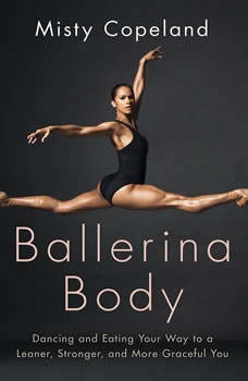 Ballerina Body: Dancing and Eating Your Way to a Leaner, Stronger, and More Graceful You, Misty Copeland