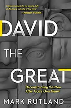 David the Great: Deconstructing the Man After God's Own Heart, Mark Rutland